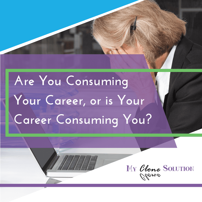 My-clone-solution-are-you-consuming-your-career-or-is-your-career consuming-you