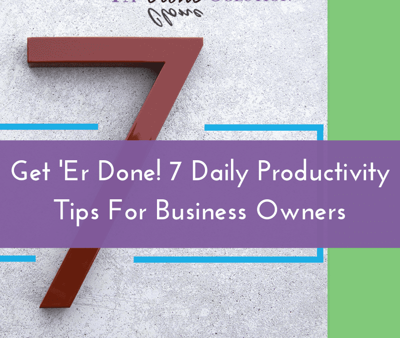 Get 'Er Done!  7 Daily Productivity Tips For Business Owners